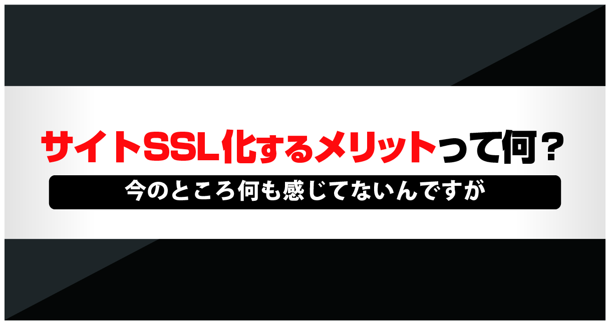 サイトをSSL化するメリットって何?今の所何も感じてないんですが